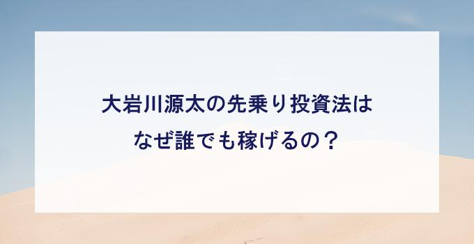 大岩川源太の先乗り投資法はなぜ誰でも稼げるの?